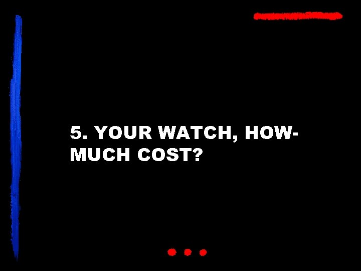 5. YOUR WATCH, HOWMUCH COST?