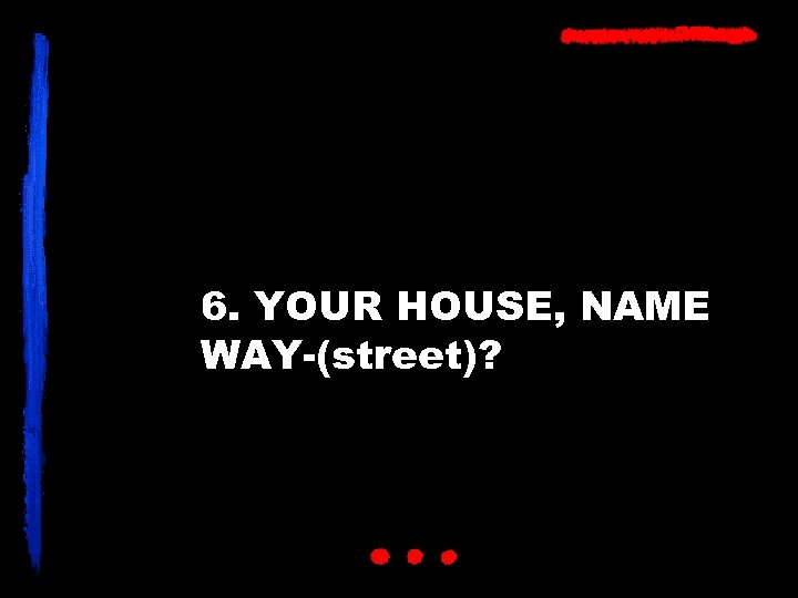 6. YOUR HOUSE, NAME WAY-(street)?