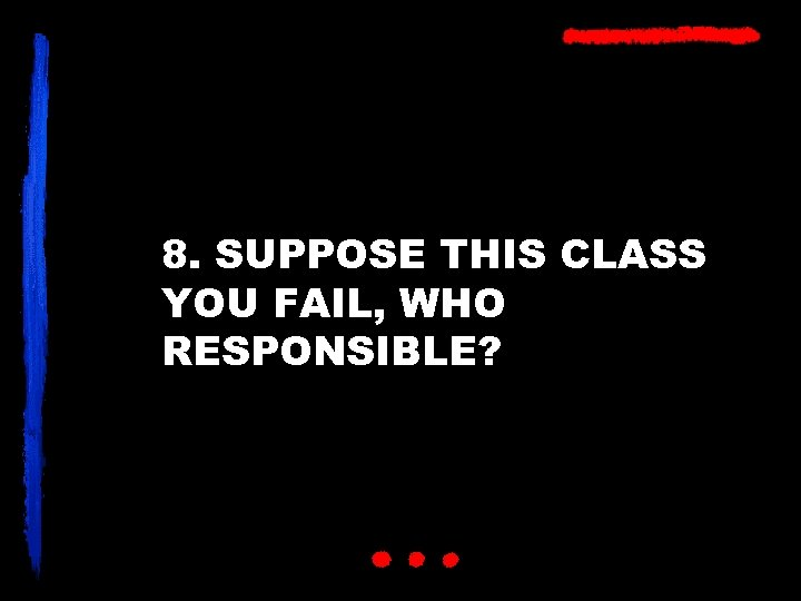 8. SUPPOSE THIS CLASS YOU FAIL, WHO RESPONSIBLE?