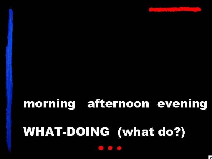 morning afternoon evening WHAT-DOING (what do? )