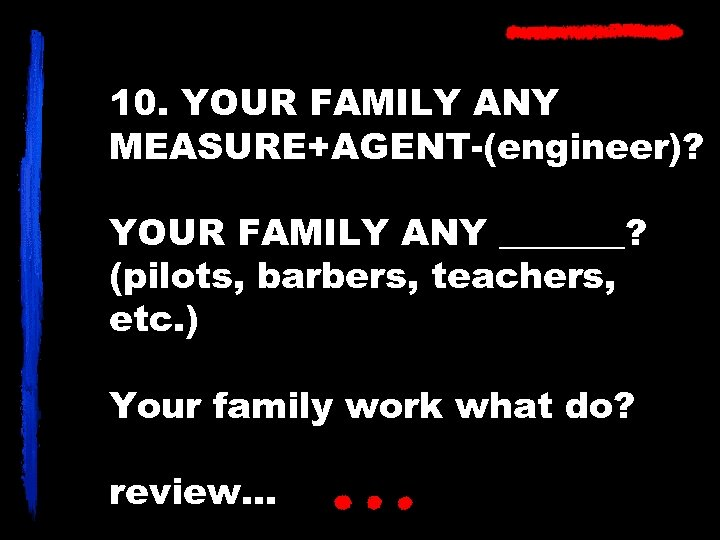 10. YOUR FAMILY ANY MEASURE+AGENT-(engineer)? YOUR FAMILY ANY _______? (pilots, barbers, teachers, etc. )