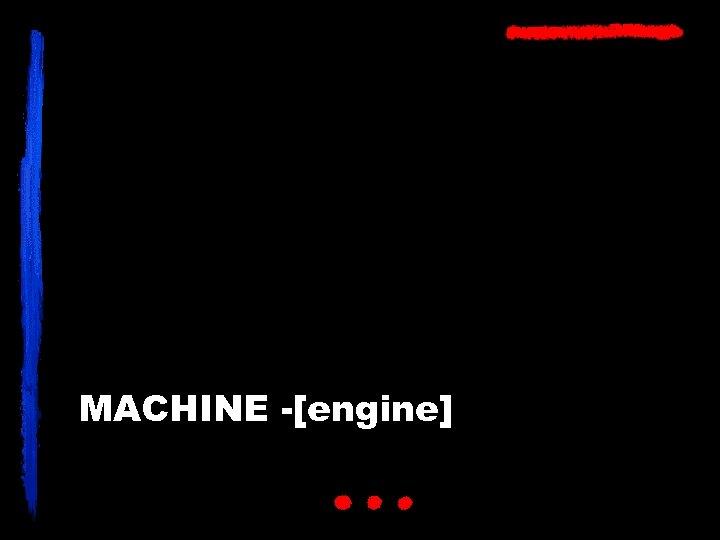 MACHINE -[engine]