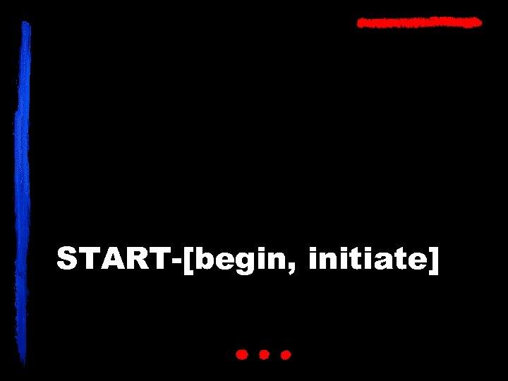 START-[begin, initiate]