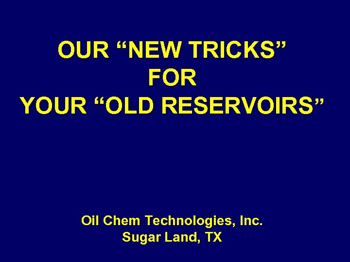 """OUR """"NEW TRICKS"""" FOR YOUR """"OLD RESERVOIRS"""" Oil Chem Technologies, Inc. Sugar Land, TX"""