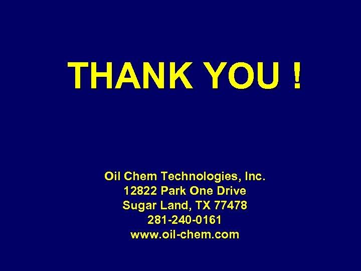 THANK YOU ! Oil Chem Technologies, Inc. 12822 Park One Drive Sugar Land, TX