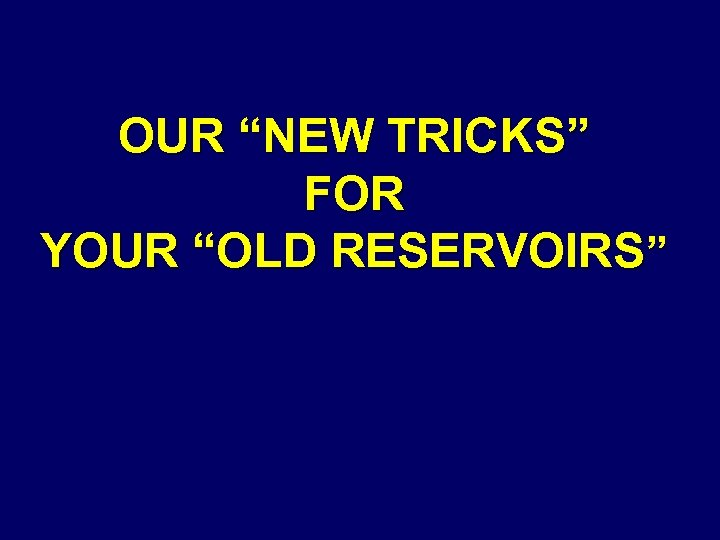"""OUR """"NEW TRICKS"""" FOR YOUR """"OLD RESERVOIRS"""""""