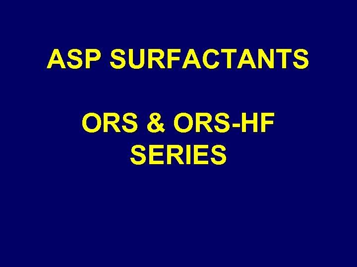 ASP SURFACTANTS ORS & ORS-HF SERIES
