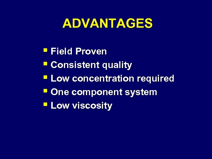 ADVANTAGES § Field Proven § Consistent quality § Low concentration required § One component