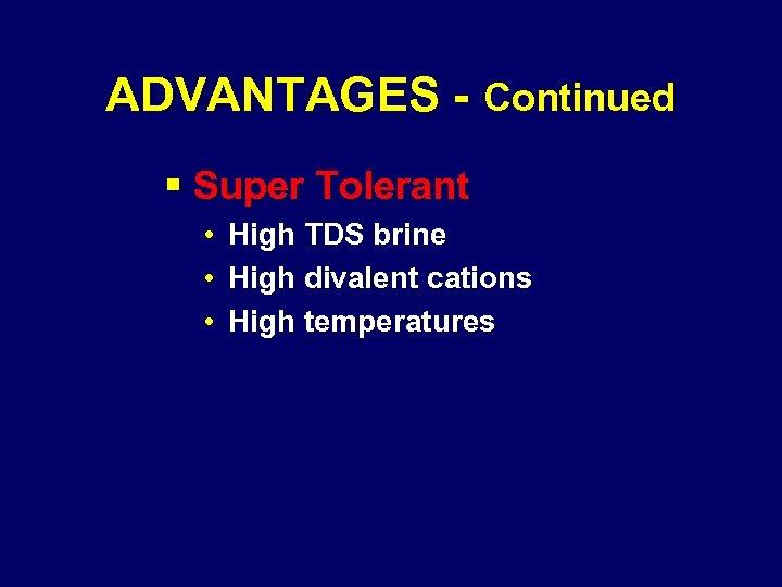 ADVANTAGES - Continued § Super Tolerant • High TDS brine • High divalent cations