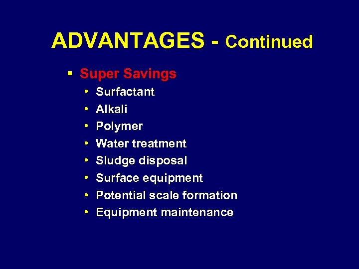 ADVANTAGES - Continued § Super Savings • • Surfactant Alkali Polymer Water treatment Sludge