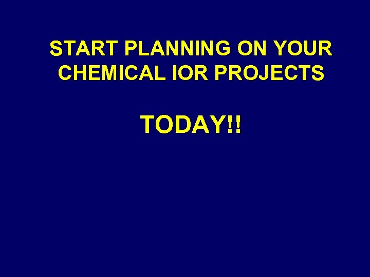 START PLANNING ON YOUR CHEMICAL IOR PROJECTS TODAY!!