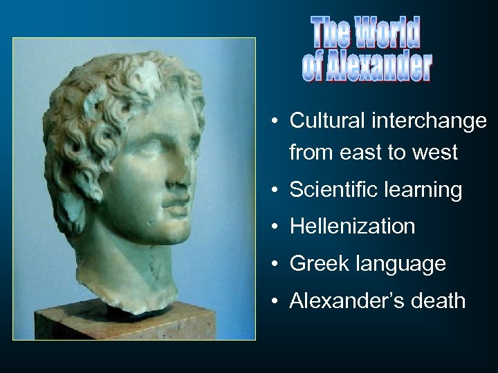 • Cultural interchange from east to west • Scientific learning • Hellenization •