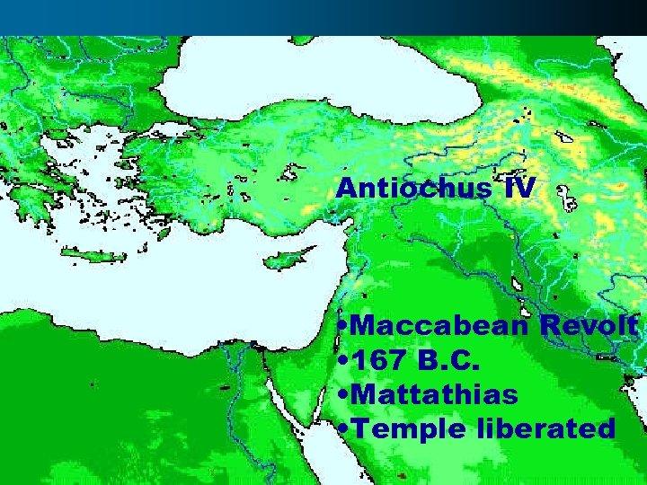 Antiochus IV • Maccabean Revolt • 167 B. C. • Mattathias • Temple liberated