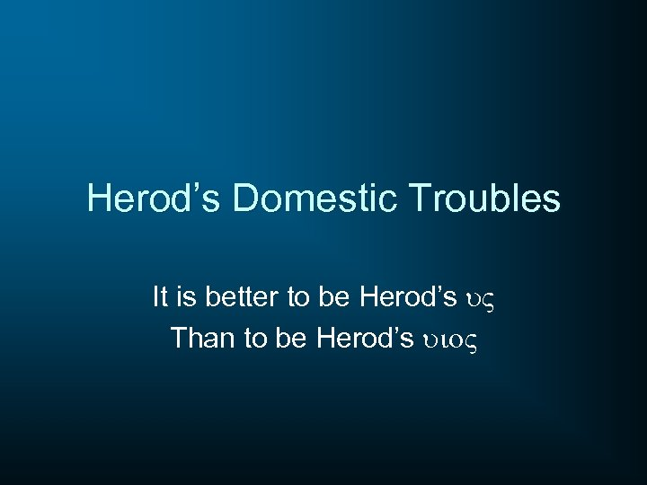 Herod's Domestic Troubles It is better to be Herod's u. V Than to be