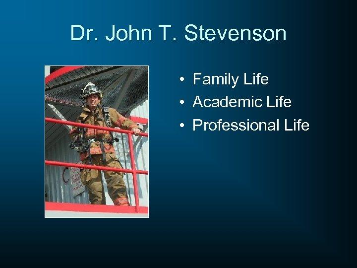 Dr. John T. Stevenson • Family Life • Academic Life • Professional Life