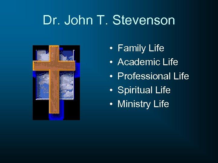 Dr. John T. Stevenson • • • Family Life Academic Life Professional Life Spiritual
