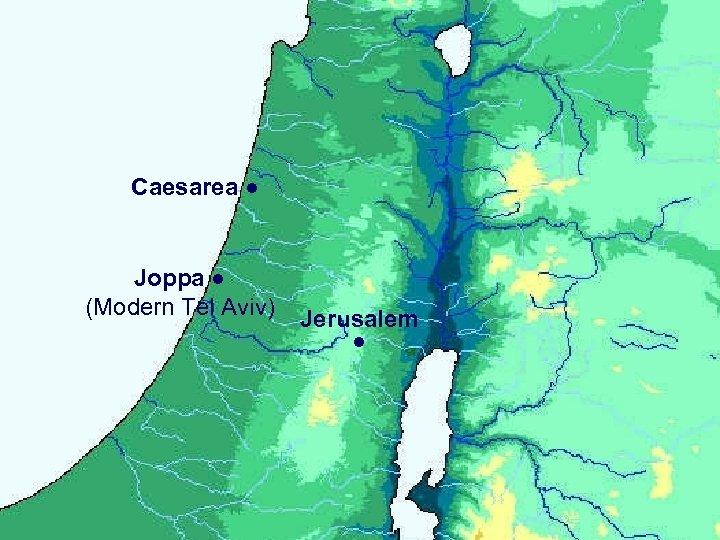 Caesarea ● Joppa ● (Modern Tel Aviv) Jerusalem ●