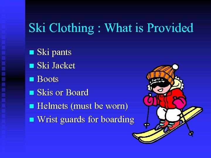 Ski Clothing : What is Provided Ski pants n Ski Jacket n Boots n
