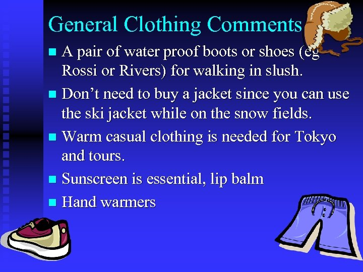 General Clothing Comments A pair of water proof boots or shoes (eg Rossi or