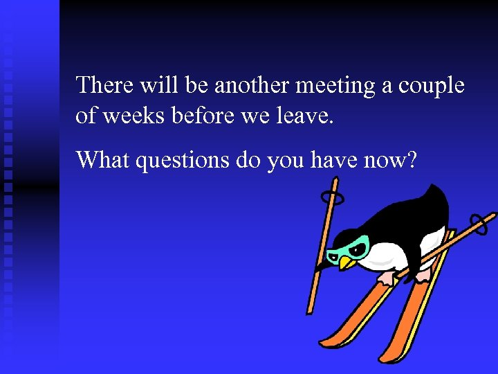 There will be another meeting a couple of weeks before we leave. What questions