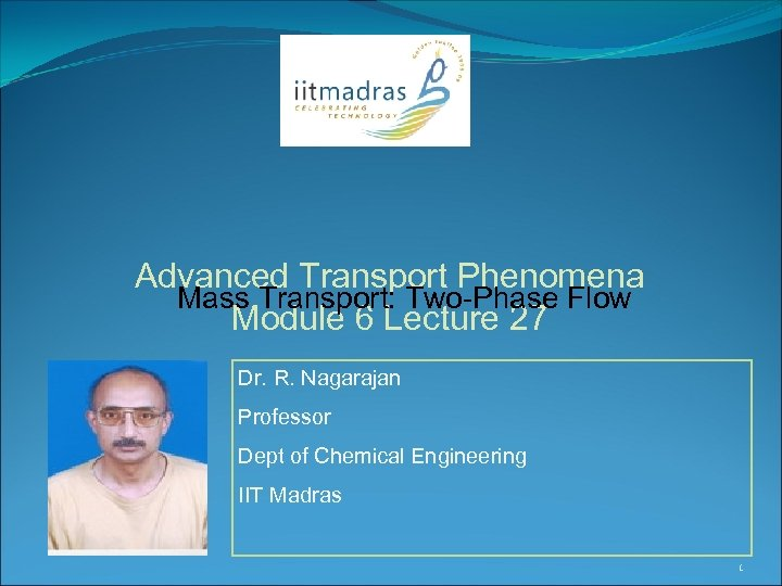 Advanced Transport Phenomena Mass Transport: Two-Phase Flow Module 6 Lecture 27 Dr. R. Nagarajan