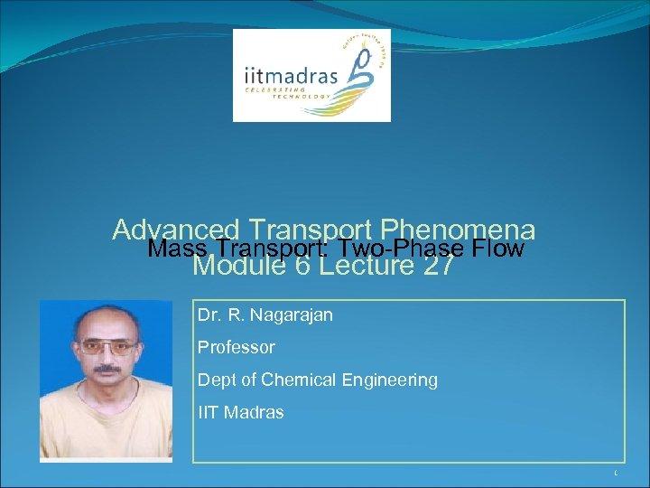 Advanced Transport Phenomena Mass Transport: Two-Phase Flow Module 6 Lecture 27 Dr. R. Nagarajan