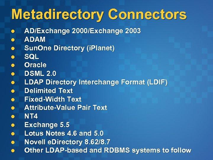 Metadirectory Connectors l l l l AD/Exchange 2000/Exchange 2003 ADAM Sun. One Directory (i.