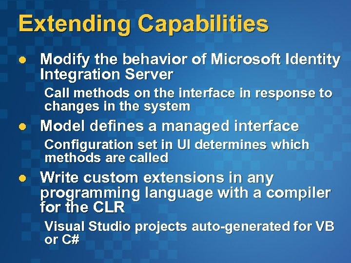 Extending Capabilities l Modify the behavior of Microsoft Identity Integration Server Call methods on