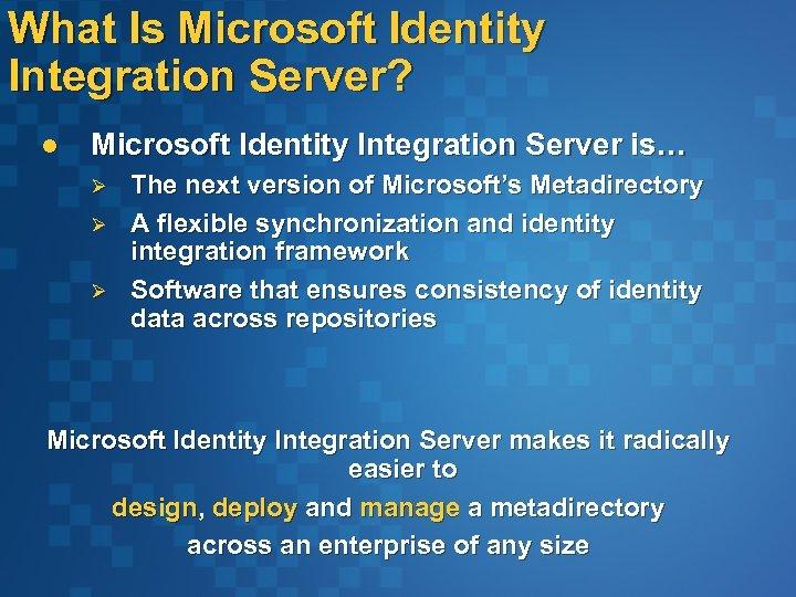 What Is Microsoft Identity Integration Server? l Microsoft Identity Integration Server is… Ø Ø