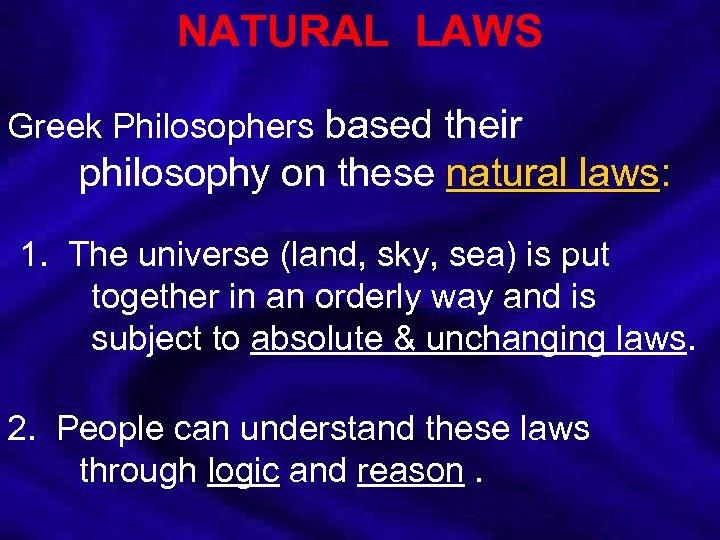 NATURAL LAWS Greek Philosophers based their philosophy on these natural laws: 1. The universe