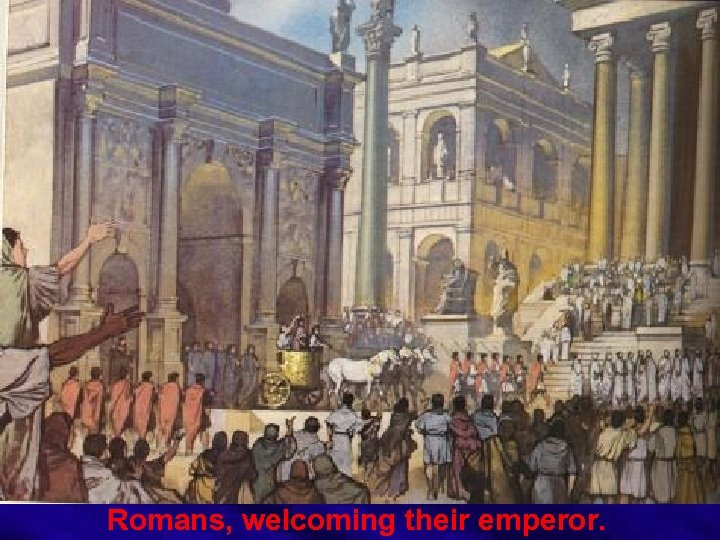 Romans, welcoming their emperor.