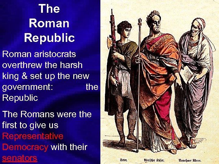 The Roman Republic Roman aristocrats overthrew the harsh king & set up the new