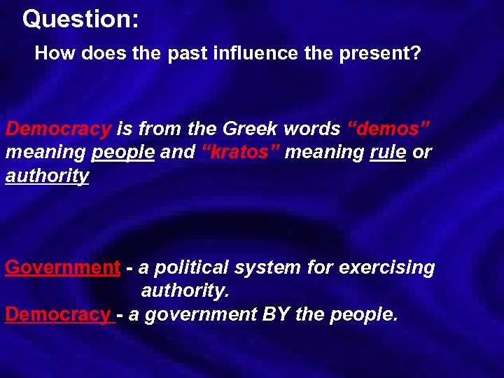 Question: How does the past influence the present? Democracy is from the Greek words