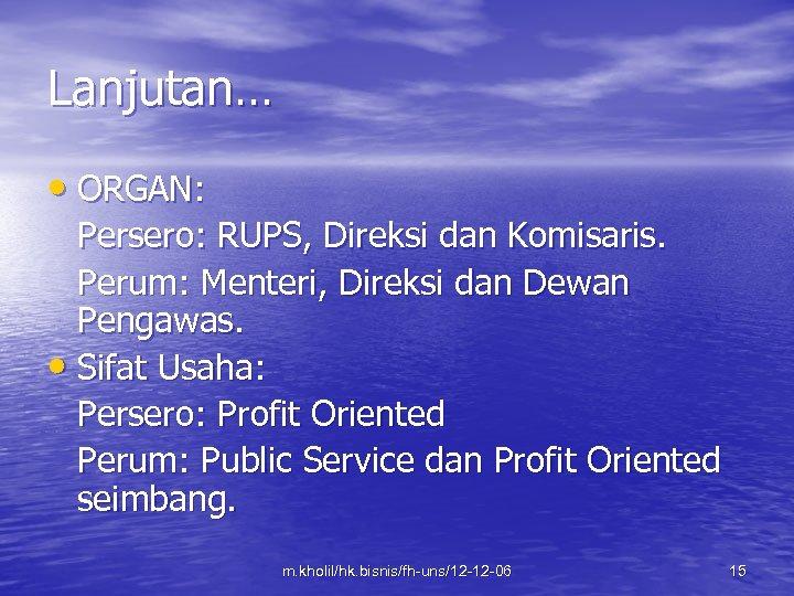 Lanjutan… • ORGAN: Persero: RUPS, Direksi dan Komisaris. Perum: Menteri, Direksi dan Dewan Pengawas.