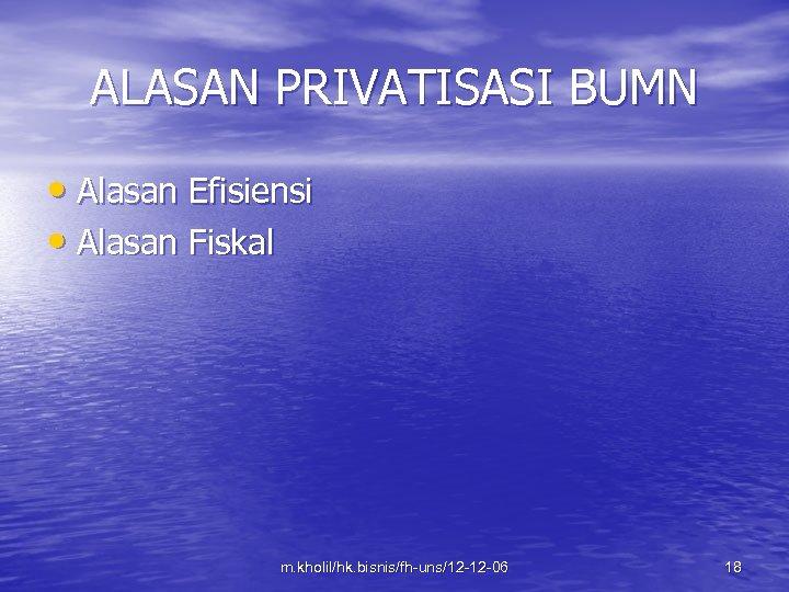 ALASAN PRIVATISASI BUMN • Alasan Efisiensi • Alasan Fiskal m. kholil/hk. bisnis/fh-uns/12 -12 -06