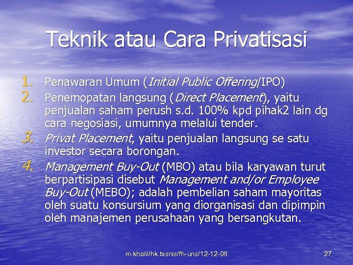 Teknik atau Cara Privatisasi 1. Penawaran Umum (Initial Public Offering/IPO) 2. Penemopatan langsung (Direct
