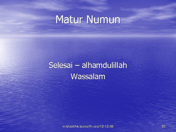 Matur Numun Selesai – alhamdulillah Wassalam m. kholil/hk. bisnis/fh-uns/12 -12 -06 30