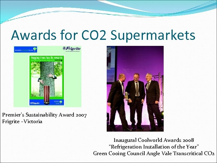 Awards for CO 2 Supermarkets Premier's Sustainability Award 2007 Frigrite –Victoria Inaugural Coolworld Awards