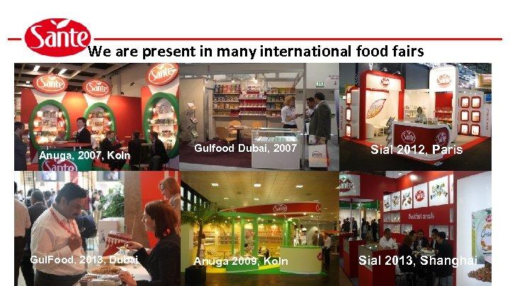 We are present in many international food fairs Anuga, 2007, Koln Gul. Food, 2013,