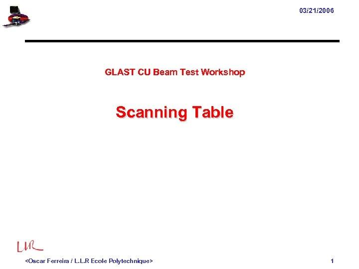 03/21/2006 GLAST CU Beam Test Workshop Scanning Table <Oscar Ferreira / L. L. R