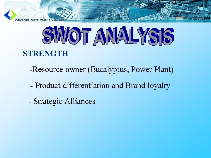 STRENGTH -Resource owner (Eucalyptus, Power Plant) - Product differentiation and Brand loyalty - Strategic