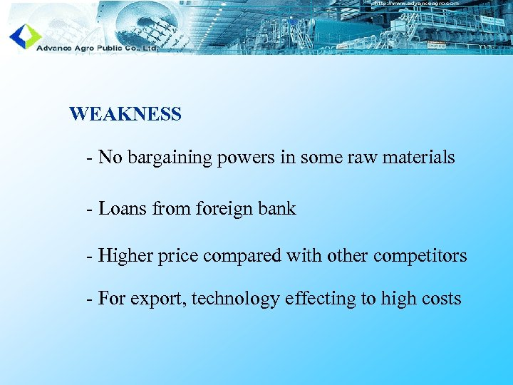 WEAKNESS - No bargaining powers in some raw materials - Loans from foreign bank