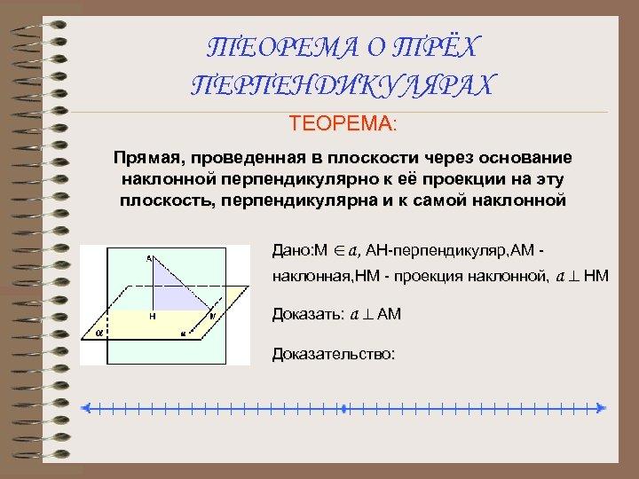 ТЕОРЕМА О ТРЁХ ПЕРПЕНДИКУЛЯРАХ ТЕОРЕМА: Прямая, проведенная в плоскости через основание наклонной перпендикулярно к