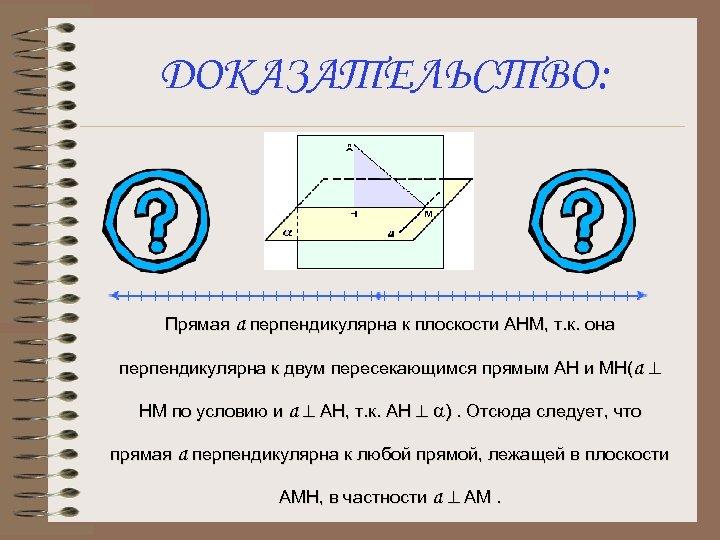 ДОКАЗАТЕЛЬСТВО: Прямая а перпендикулярна к плоскости АНМ, т. к. она перпендикулярна к двум пересекающимся
