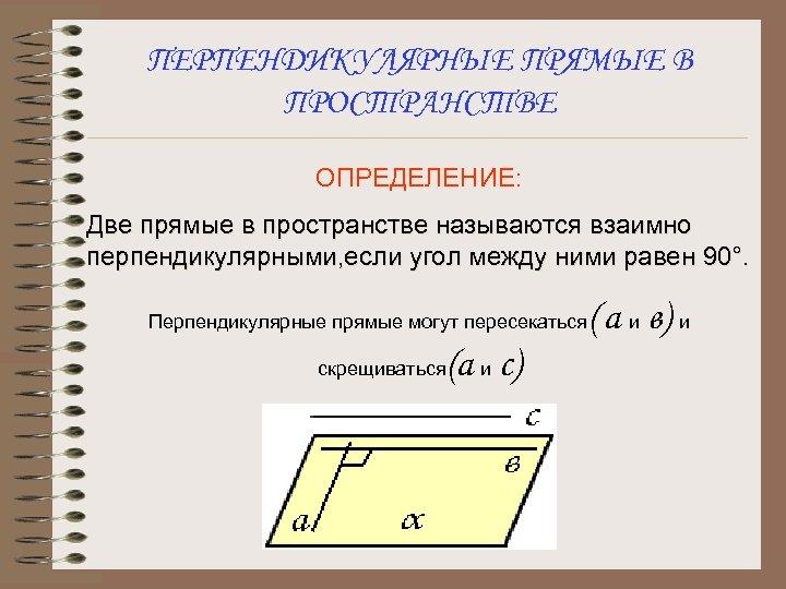 ПЕРПЕНДИКУЛЯРНЫЕ ПРЯМЫЕ В ПРОСТРАНСТВЕ ОПРЕДЕЛЕНИЕ: Две прямые в пространстве называются взаимно перпендикулярными, если угол