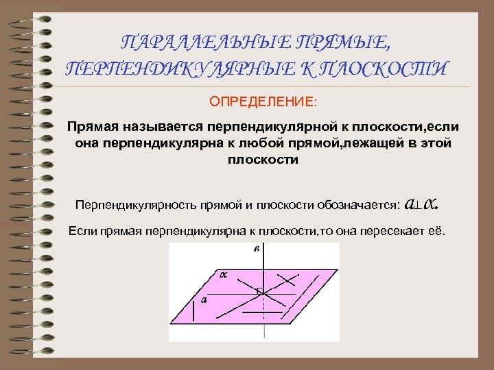 ПАРАЛЛЕЛЬНЫЕ ПРЯМЫЕ, ПЕРПЕНДИКУЛЯРНЫЕ К ПЛОСКОСТИ ОПРЕДЕЛЕНИЕ: Прямая называется перпендикулярной к плоскости, если она перпендикулярна