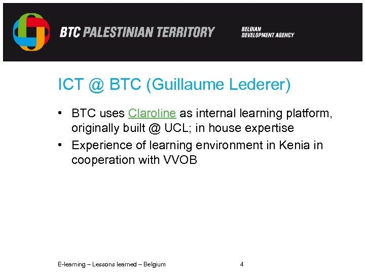 ICT @ BTC (Guillaume Lederer) • BTC uses Claroline as internal learning platform, originally