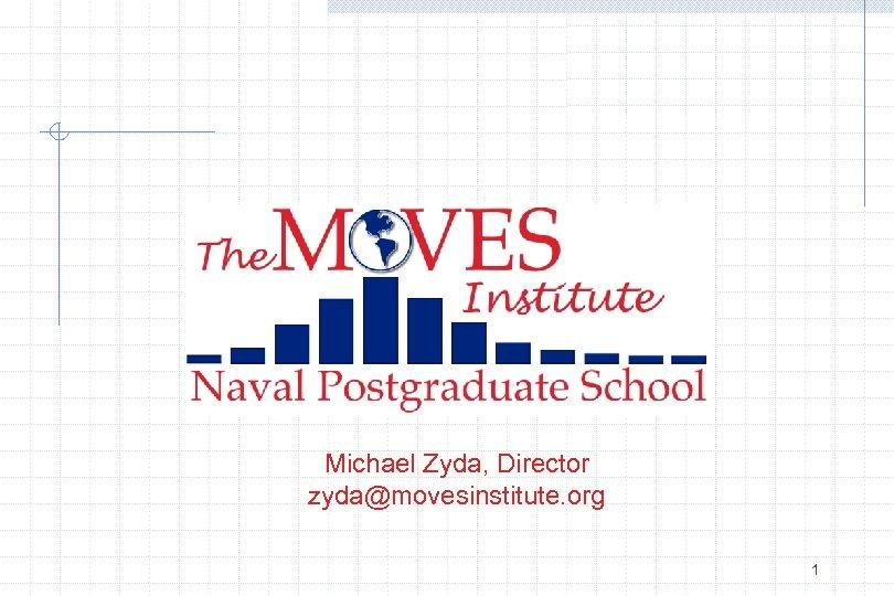 Michael Zyda, Director zyda@movesinstitute. org 1
