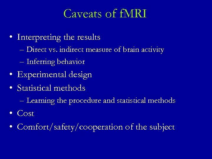 Caveats of f. MRI • Interpreting the results – Direct vs. indirect measure of