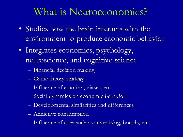 What is Neuroeconomics? • Studies how the brain interacts with the environment to produce